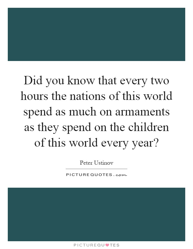 Did you know that every two hours the nations of this world spend as much on armaments as they spend on the children of this world every year? Picture Quote #1