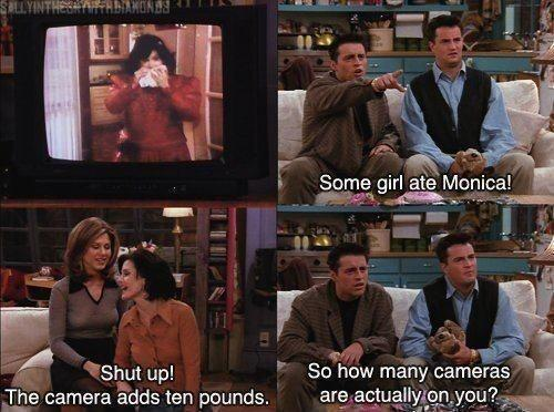 Some girl ate Monica! Shut up! The camera adds ten pounds. So how many cameras are actually on you? Picture Quote #1