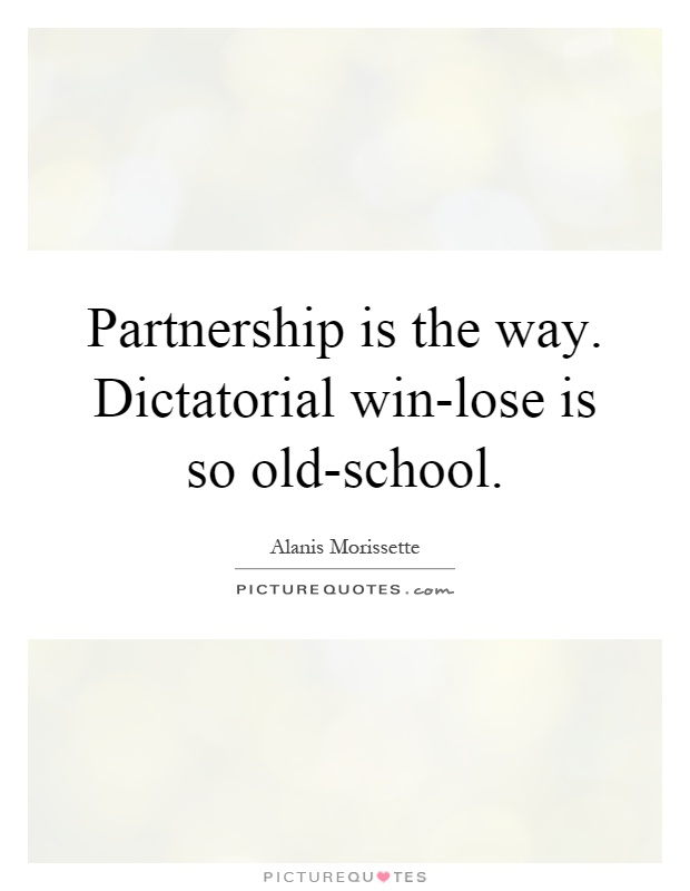 Partnership is the way. Dictatorial win-lose is so old-school Picture Quote #1