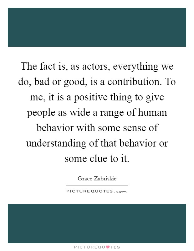 The fact is, as actors, everything we do, bad or good, is a contribution. To me, it is a positive thing to give people as wide a range of human behavior with some sense of understanding of that behavior or some clue to it Picture Quote #1