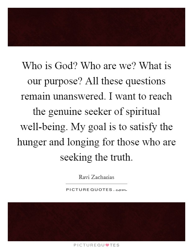 Who is God? Who are we? What is our purpose? All these questions remain unanswered. I want to reach the genuine seeker of spiritual well-being. My goal is to satisfy the hunger and longing for those who are seeking the truth Picture Quote #1