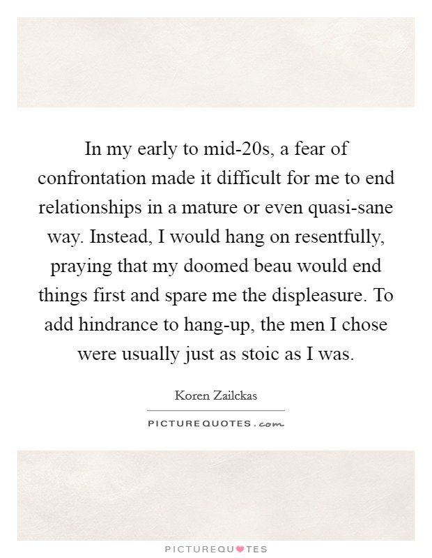 In my early to mid-20s, a fear of confrontation made it difficult for me to end relationships in a mature or even quasi-sane way. Instead, I would hang on resentfully, praying that my doomed beau would end things first and spare me the displeasure. To add hindrance to hang-up, the men I chose were usually just as stoic as I was Picture Quote #1
