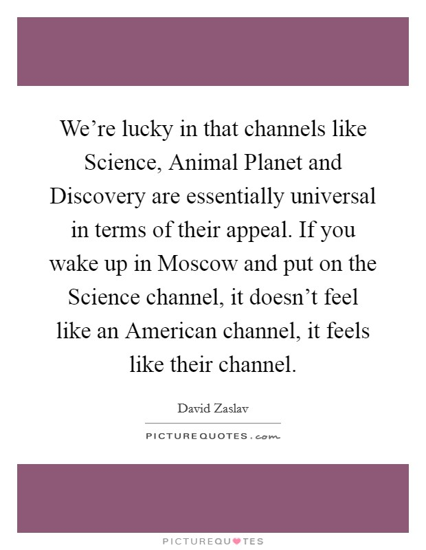 We're lucky in that channels like Science, Animal Planet and Discovery are essentially universal in terms of their appeal. If you wake up in Moscow and put on the Science channel, it doesn't feel like an American channel, it feels like their channel Picture Quote #1
