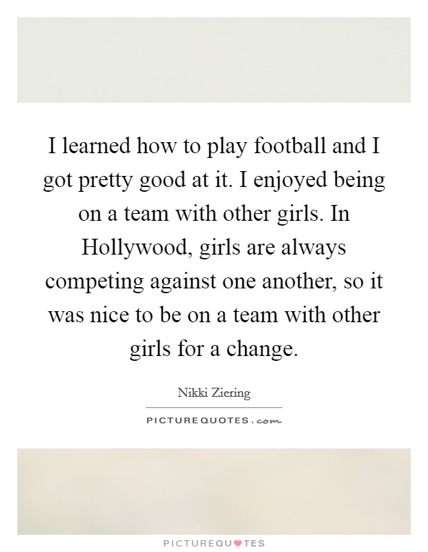 I learned how to play football and I got pretty good at it. I enjoyed being on a team with other girls. In Hollywood, girls are always competing against one another, so it was nice to be on a team with other girls for a change Picture Quote #1