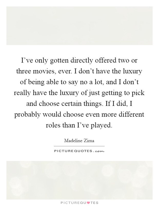 I've only gotten directly offered two or three movies, ever. I don't have the luxury of being able to say no a lot, and I don't really have the luxury of just getting to pick and choose certain things. If I did, I probably would choose even more different roles than I've played Picture Quote #1