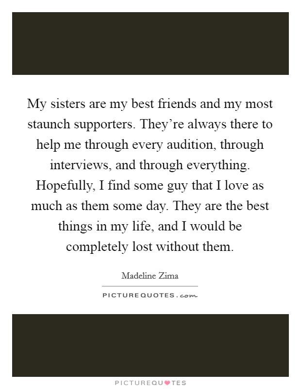 My sisters are my best friends and my most staunch supporters. They're always there to help me through every audition, through interviews, and through everything. Hopefully, I find some guy that I love as much as them some day. They are the best things in my life, and I would be completely lost without them Picture Quote #1