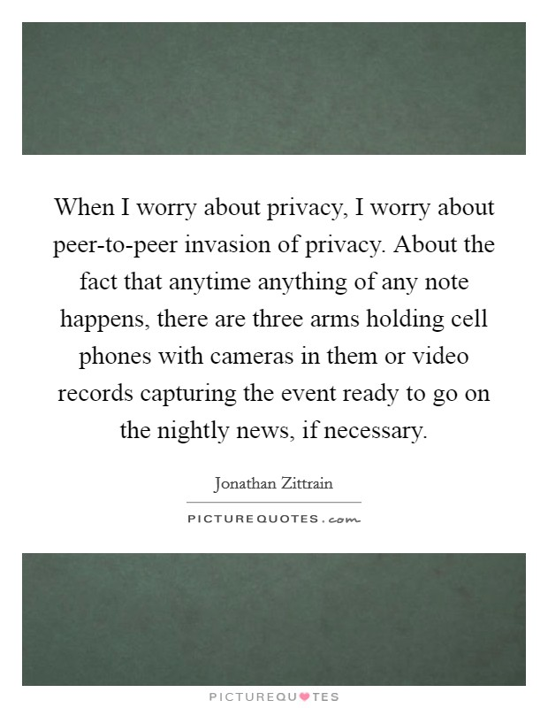 When I worry about privacy, I worry about peer-to-peer invasion of privacy. About the fact that anytime anything of any note happens, there are three arms holding cell phones with cameras in them or video records capturing the event ready to go on the nightly news, if necessary Picture Quote #1