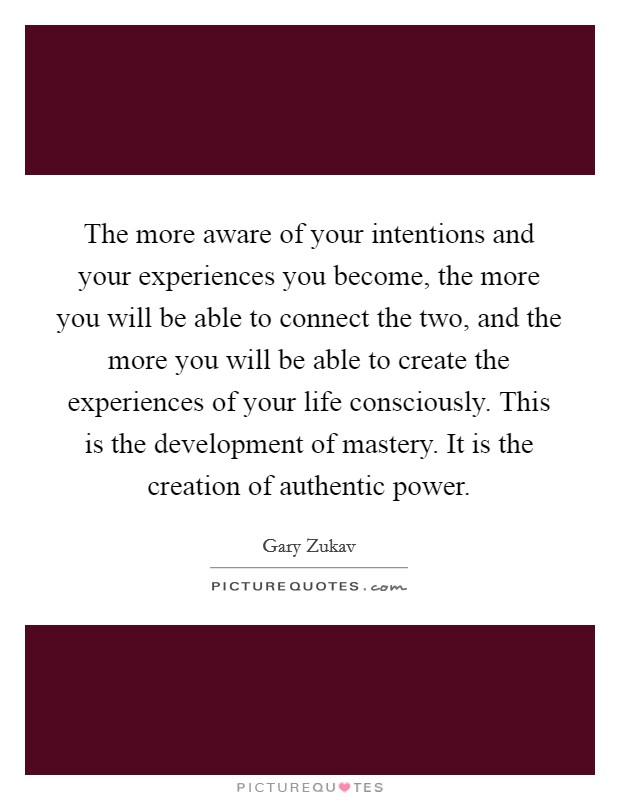 The more aware of your intentions and your experiences you become, the more you will be able to connect the two, and the more you will be able to create the experiences of your life consciously. This is the development of mastery. It is the creation of authentic power Picture Quote #1