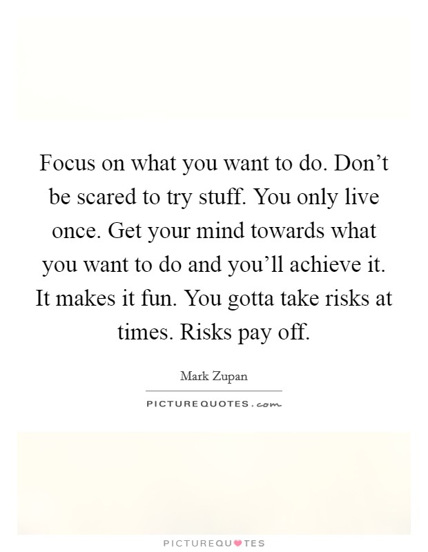 Focus on what you want to do. Don't be scared to try stuff. You only live once. Get your mind towards what you want to do and you'll achieve it. It makes it fun. You gotta take risks at times. Risks pay off Picture Quote #1