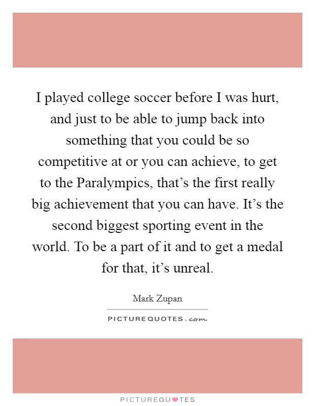 I played college soccer before I was hurt, and just to be able to jump back into something that you could be so competitive at or you can achieve, to get to the Paralympics, that's the first really big achievement that you can have. It's the second biggest sporting event in the world. To be a part of it and to get a medal for that, it's unreal Picture Quote #1