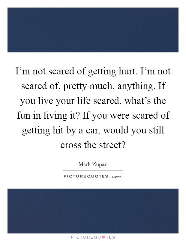 I'm not scared of getting hurt. I'm not scared of, pretty much, anything. If you live your life scared, what's the fun in living it? If you were scared of getting hit by a car, would you still cross the street? Picture Quote #1