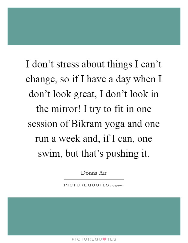 I don't stress about things I can't change, so if I have a day when I don't look great, I don't look in the mirror! I try to fit in one session of Bikram yoga and one run a week and, if I can, one swim, but that's pushing it Picture Quote #1
