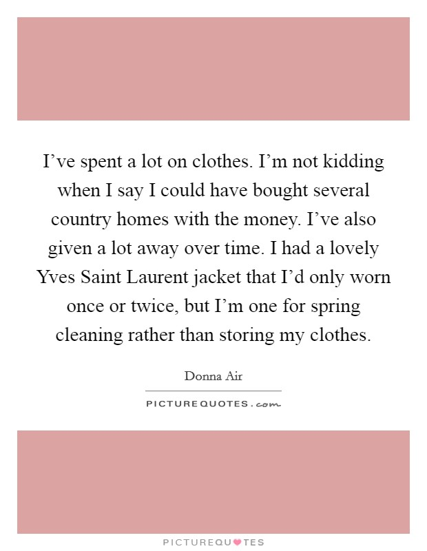 I've spent a lot on clothes. I'm not kidding when I say I could have bought several country homes with the money. I've also given a lot away over time. I had a lovely Yves Saint Laurent jacket that I'd only worn once or twice, but I'm one for spring cleaning rather than storing my clothes Picture Quote #1