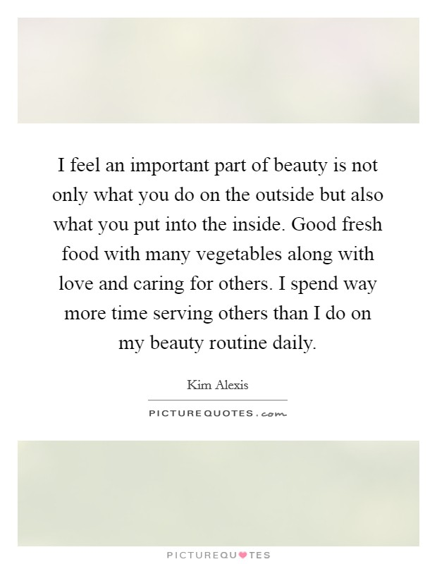 I feel an important part of beauty is not only what you do on the outside but also what you put into the inside. Good fresh food with many vegetables along with love and caring for others. I spend way more time serving others than I do on my beauty routine daily Picture Quote #1