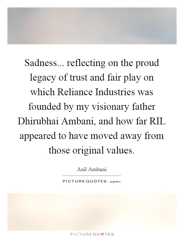 Sadness... reflecting on the proud legacy of trust and fair play on which Reliance Industries was founded by my visionary father Dhirubhai Ambani, and how far RIL appeared to have moved away from those original values Picture Quote #1