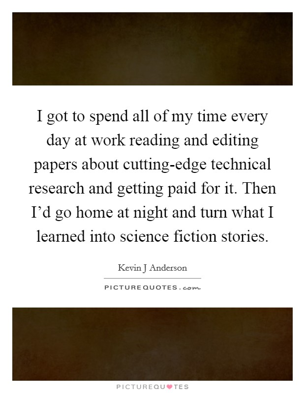 I got to spend all of my time every day at work reading and editing papers about cutting-edge technical research and getting paid for it. Then I'd go home at night and turn what I learned into science fiction stories Picture Quote #1