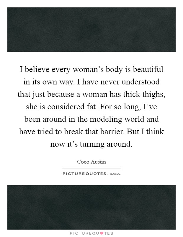 I believe every woman's body is beautiful in its own way. I have never understood that just because a woman has thick thighs, she is considered fat. For so long, I've been around in the modeling world and have tried to break that barrier. But I think now it's turning around Picture Quote #1