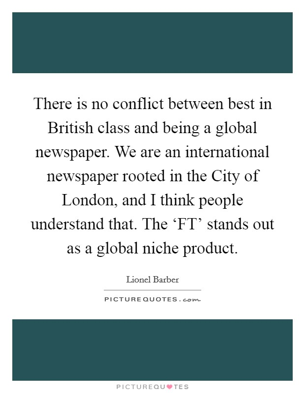There is no conflict between best in British class and being a global newspaper. We are an international newspaper rooted in the City of London, and I think people understand that. The 'FT' stands out as a global niche product Picture Quote #1