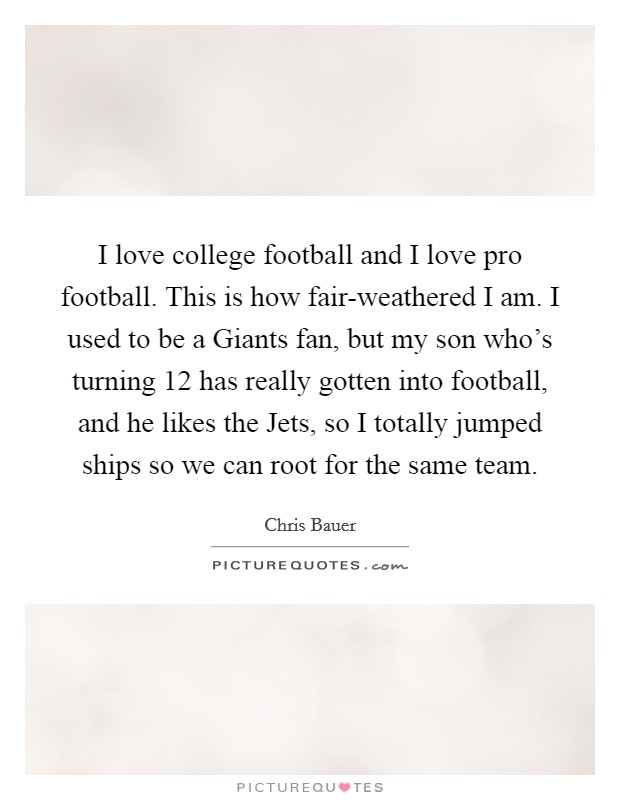 I love college football and I love pro football. This is how fair-weathered I am. I used to be a Giants fan, but my son who's turning 12 has really gotten into football, and he likes the Jets, so I totally jumped ships so we can root for the same team Picture Quote #1