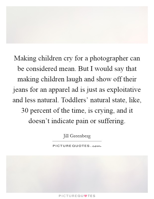 Making children cry for a photographer can be considered mean. But I would say that making children laugh and show off their jeans for an apparel ad is just as exploitative and less natural. Toddlers' natural state, like, 30 percent of the time, is crying, and it doesn't indicate pain or suffering Picture Quote #1
