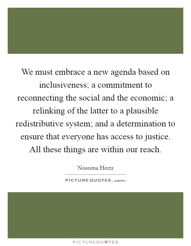 We must embrace a new agenda based on inclusiveness; a commitment to reconnecting the social and the economic; a relinking of the latter to a plausible redistributive system; and a determination to ensure that everyone has access to justice. All these things are within our reach Picture Quote #1
