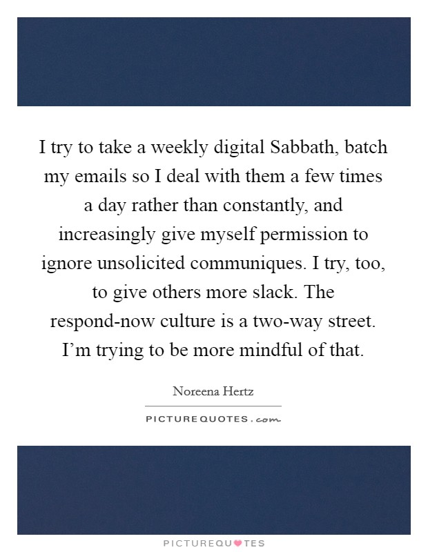 I try to take a weekly digital Sabbath, batch my emails so I deal with them a few times a day rather than constantly, and increasingly give myself permission to ignore unsolicited communiques. I try, too, to give others more slack. The respond-now culture is a two-way street. I'm trying to be more mindful of that Picture Quote #1