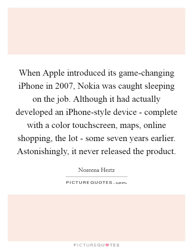 When Apple introduced its game-changing iPhone in 2007, Nokia was caught sleeping on the job. Although it had actually developed an iPhone-style device - complete with a color touchscreen, maps, online shopping, the lot - some seven years earlier. Astonishingly, it never released the product Picture Quote #1