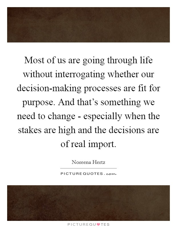 Most of us are going through life without interrogating whether our decision-making processes are fit for purpose. And that's something we need to change - especially when the stakes are high and the decisions are of real import Picture Quote #1