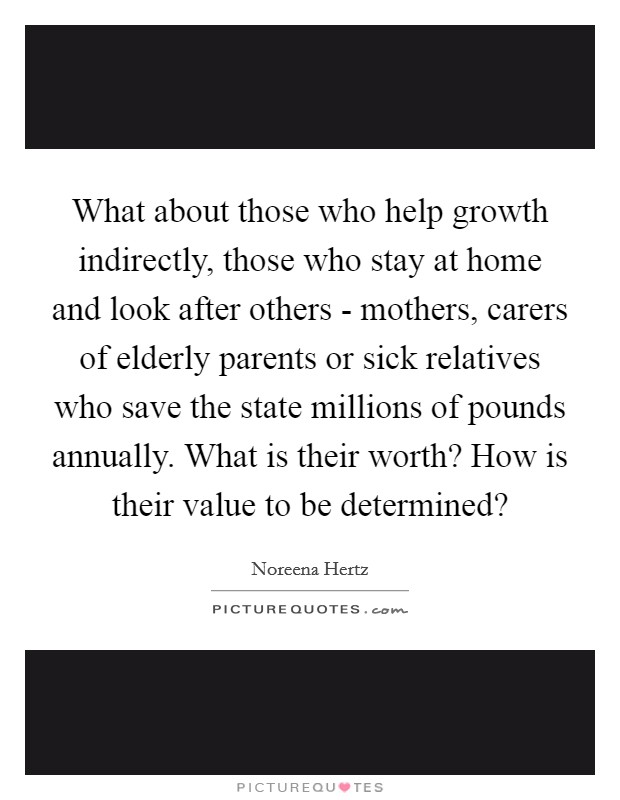 What about those who help growth indirectly, those who stay at home and look after others - mothers, carers of elderly parents or sick relatives who save the state millions of pounds annually. What is their worth? How is their value to be determined? Picture Quote #1