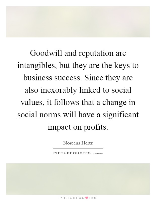 Goodwill and reputation are intangibles, but they are the keys to business success. Since they are also inexorably linked to social values, it follows that a change in social norms will have a significant impact on profits Picture Quote #1