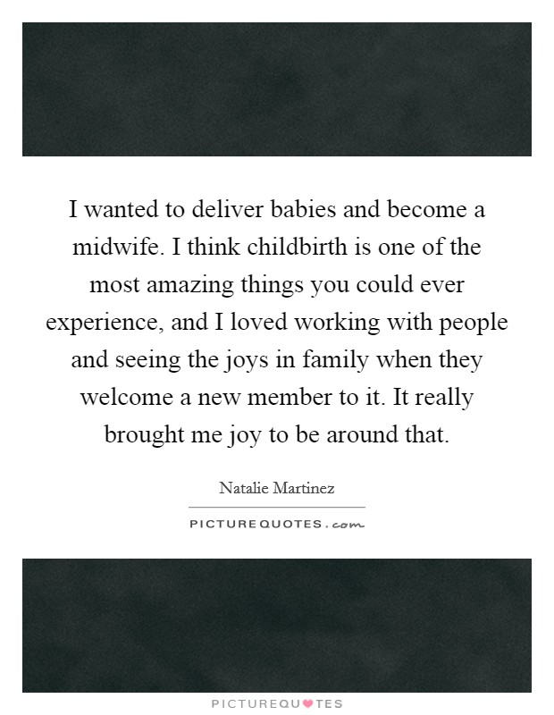 I wanted to deliver babies and become a midwife. I think childbirth is one of the most amazing things you could ever experience, and I loved working with people and seeing the joys in family when they welcome a new member to it. It really brought me joy to be around that Picture Quote #1