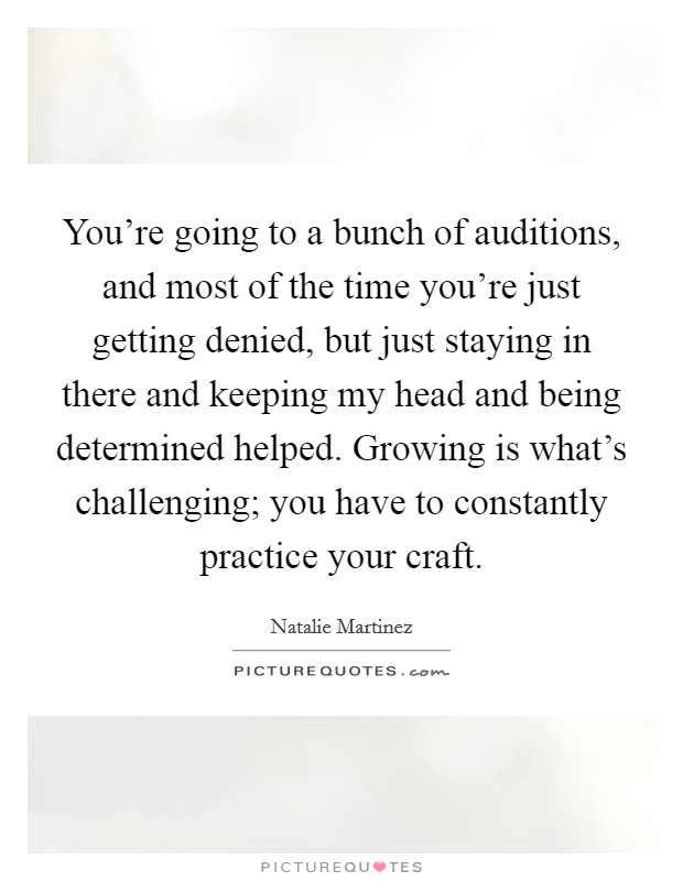 You're going to a bunch of auditions, and most of the time you're just getting denied, but just staying in there and keeping my head and being determined helped. Growing is what's challenging; you have to constantly practice your craft Picture Quote #1