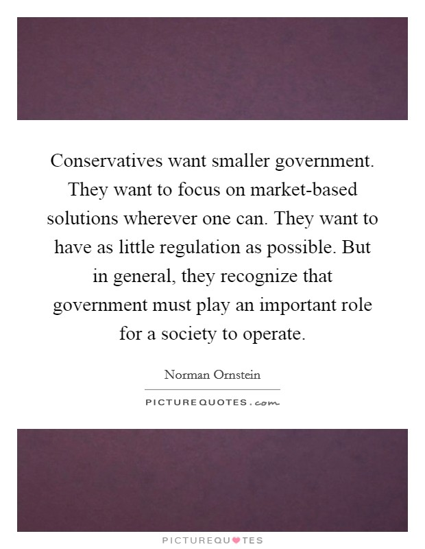 Conservatives want smaller government. They want to focus on market-based solutions wherever one can. They want to have as little regulation as possible. But in general, they recognize that government must play an important role for a society to operate Picture Quote #1