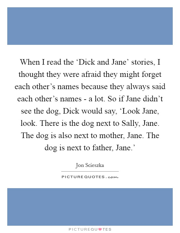 When I read the 'Dick and Jane' stories, I thought they were afraid they might forget each other's names because they always said each other's names - a lot. So if Jane didn't see the dog, Dick would say, 'Look Jane, look. There is the dog next to Sally, Jane. The dog is also next to mother, Jane. The dog is next to father, Jane.' Picture Quote #1