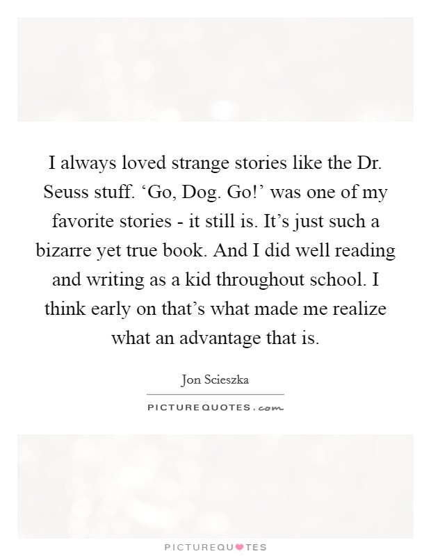I always loved strange stories like the Dr. Seuss stuff. 'Go, Dog. Go!' was one of my favorite stories - it still is. It's just such a bizarre yet true book. And I did well reading and writing as a kid throughout school. I think early on that's what made me realize what an advantage that is Picture Quote #1