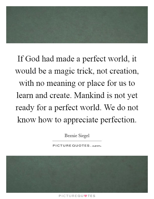 If God had made a perfect world, it would be a magic trick, not creation, with no meaning or place for us to learn and create. Mankind is not yet ready for a perfect world. We do not know how to appreciate perfection Picture Quote #1