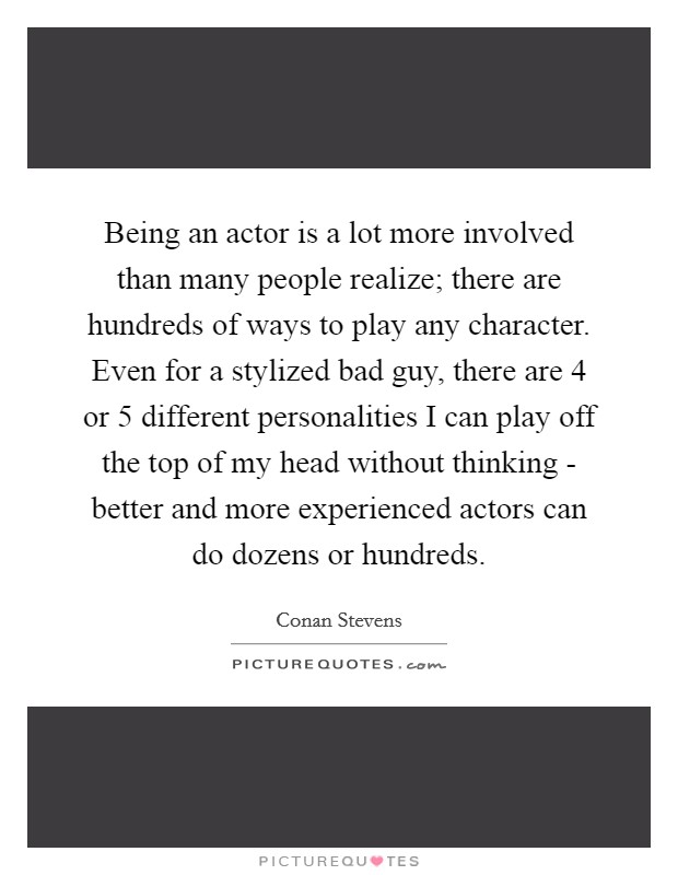 Being an actor is a lot more involved than many people realize; there are hundreds of ways to play any character. Even for a stylized bad guy, there are 4 or 5 different personalities I can play off the top of my head without thinking - better and more experienced actors can do dozens or hundreds Picture Quote #1