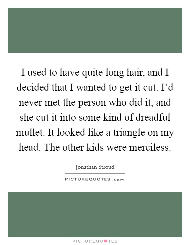 I used to have quite long hair, and I decided that I wanted to get it cut. I'd never met the person who did it, and she cut it into some kind of dreadful mullet. It looked like a triangle on my head. The other kids were merciless Picture Quote #1