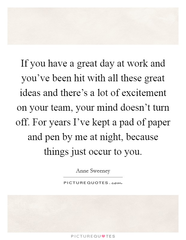 If you have a great day at work and you've been hit with all these great ideas and there's a lot of excitement on your team, your mind doesn't turn off. For years I've kept a pad of paper and pen by me at night, because things just occur to you Picture Quote #1