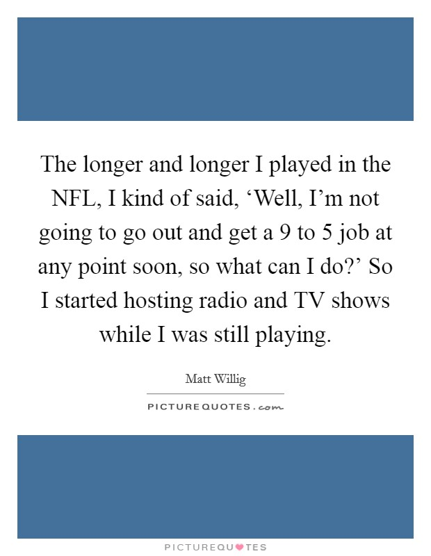 The longer and longer I played in the NFL, I kind of said, 'Well, I'm not going to go out and get a 9 to 5 job at any point soon, so what can I do?' So I started hosting radio and TV shows while I was still playing Picture Quote #1