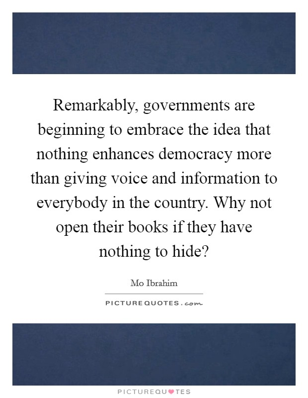 Remarkably, governments are beginning to embrace the idea that nothing enhances democracy more than giving voice and information to everybody in the country. Why not open their books if they have nothing to hide? Picture Quote #1