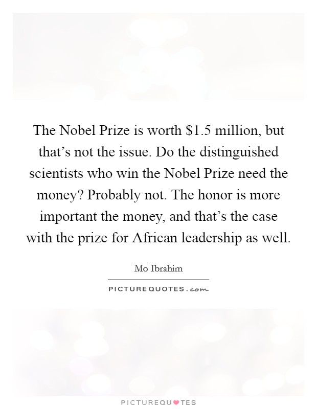 The Nobel Prize is worth $1.5 million, but that's not the issue. Do the distinguished scientists who win the Nobel Prize need the money? Probably not. The honor is more important the money, and that's the case with the prize for African leadership as well Picture Quote #1