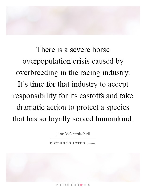 There is a severe horse overpopulation crisis caused by overbreeding in the racing industry. It's time for that industry to accept responsibility for its castoffs and take dramatic action to protect a species that has so loyally served humankind Picture Quote #1