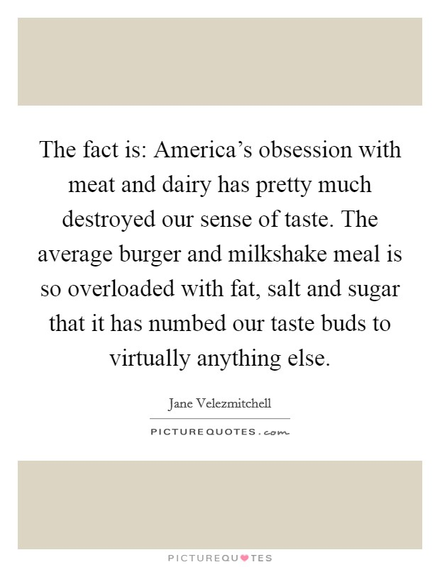 The fact is: America's obsession with meat and dairy has pretty much destroyed our sense of taste. The average burger and milkshake meal is so overloaded with fat, salt and sugar that it has numbed our taste buds to virtually anything else Picture Quote #1
