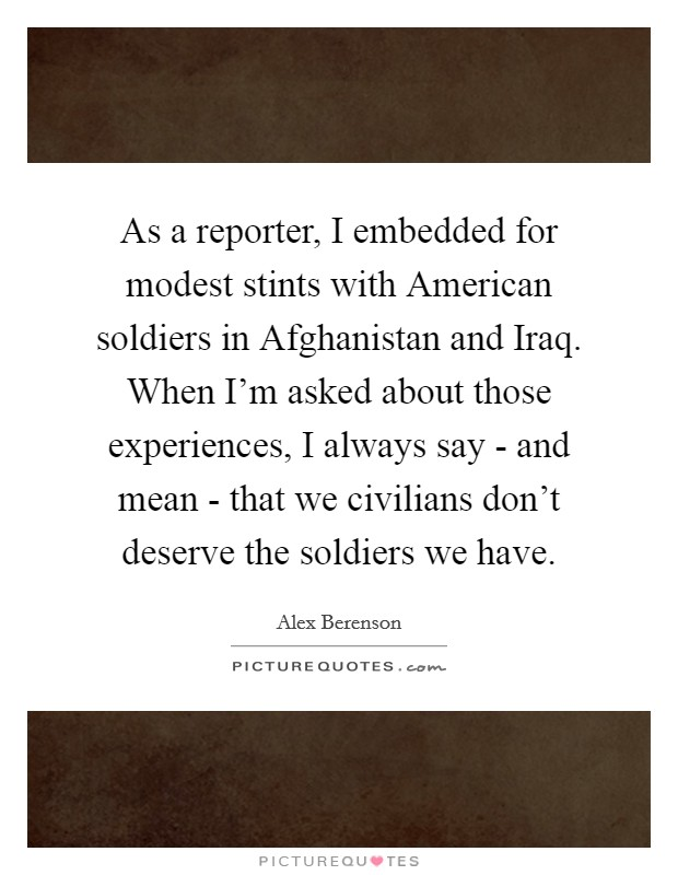 As a reporter, I embedded for modest stints with American soldiers in Afghanistan and Iraq. When I'm asked about those experiences, I always say - and mean - that we civilians don't deserve the soldiers we have Picture Quote #1