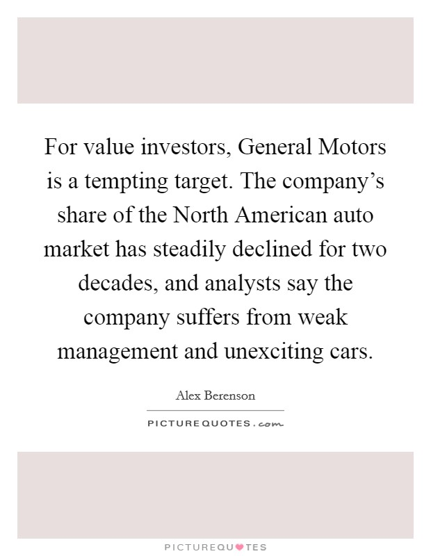 For value investors, General Motors is a tempting target. The company's share of the North American auto market has steadily declined for two decades, and analysts say the company suffers from weak management and unexciting cars Picture Quote #1
