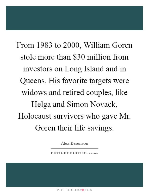 From 1983 to 2000, William Goren stole more than $30 million from investors on Long Island and in Queens. His favorite targets were widows and retired couples, like Helga and Simon Novack, Holocaust survivors who gave Mr. Goren their life savings Picture Quote #1