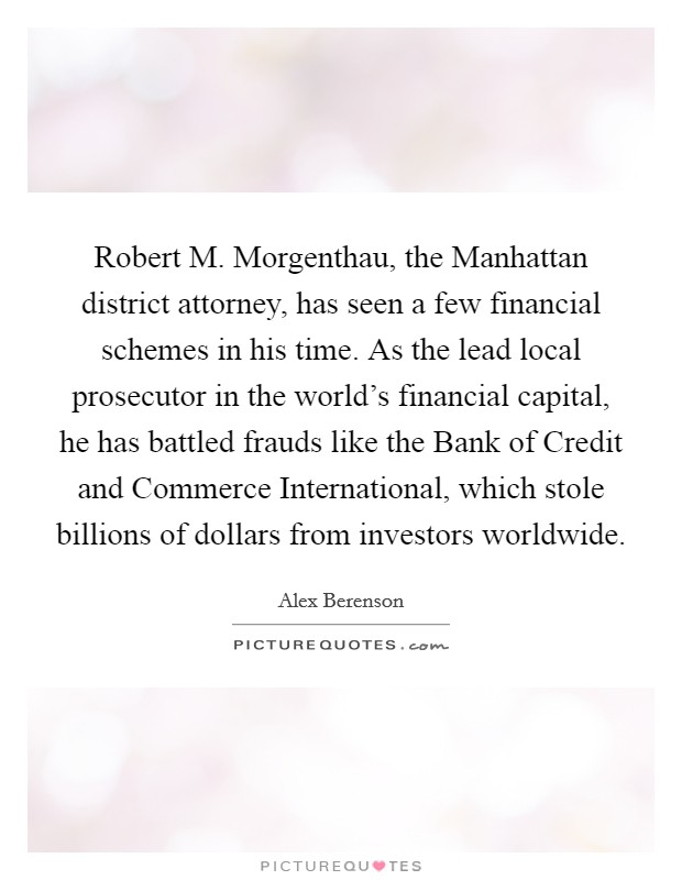 Robert M. Morgenthau, the Manhattan district attorney, has seen a few financial schemes in his time. As the lead local prosecutor in the world's financial capital, he has battled frauds like the Bank of Credit and Commerce International, which stole billions of dollars from investors worldwide Picture Quote #1