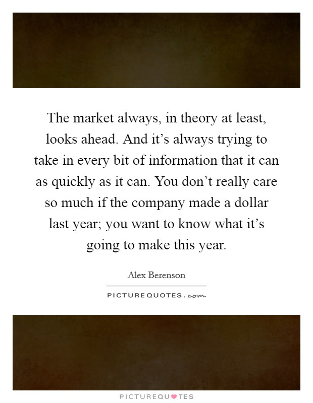 The market always, in theory at least, looks ahead. And it's always trying to take in every bit of information that it can as quickly as it can. You don't really care so much if the company made a dollar last year; you want to know what it's going to make this year Picture Quote #1