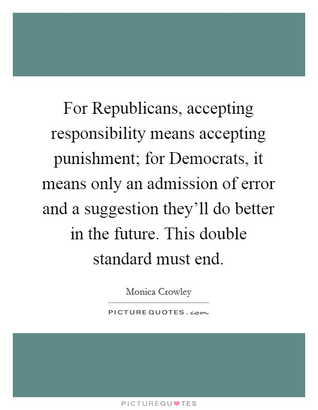 For Republicans, accepting responsibility means accepting punishment; for Democrats, it means only an admission of error and a suggestion they'll do better in the future. This double standard must end Picture Quote #1